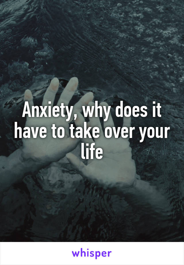 Anxiety, why does it have to take over your life