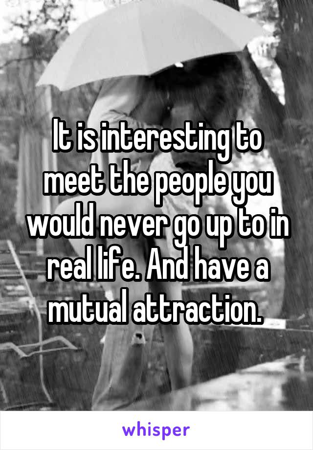 It is interesting to meet the people you would never go up to in real life. And have a mutual attraction.