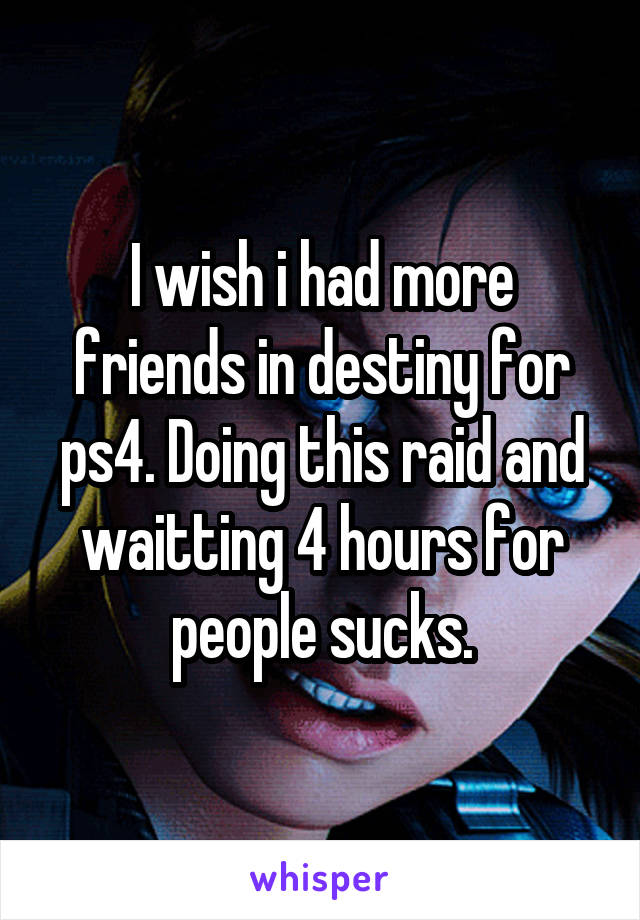 I wish i had more friends in destiny for ps4. Doing this raid and waitting 4 hours for people sucks.
