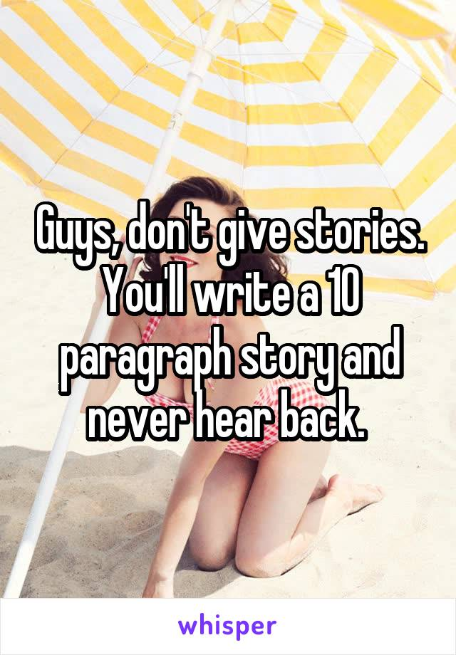 Guys, don't give stories. You'll write a 10 paragraph story and never hear back.