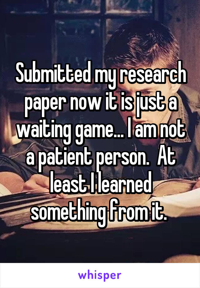 Submitted my research paper now it is just a waiting game... I am not a patient person.  At least I learned something from it.