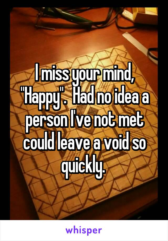 """I miss your mind, """"Happy"""".  Had no idea a person I've not met could leave a void so quickly."""