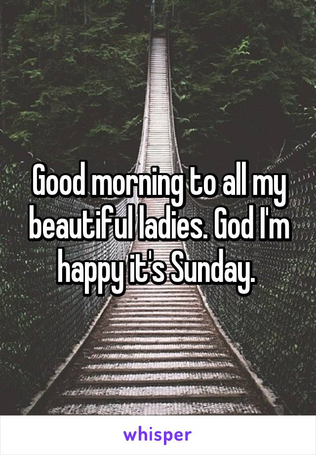 Good morning to all my beautiful ladies. God I'm happy it's Sunday.