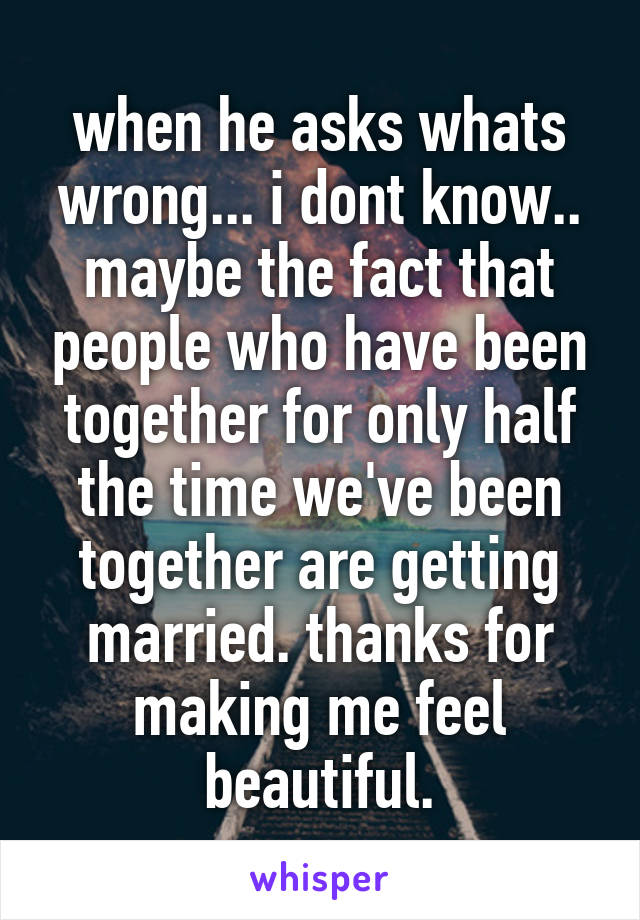 when he asks whats wrong... i dont know.. maybe the fact that people who have been together for only half the time we've been together are getting married. thanks for making me feel beautiful.