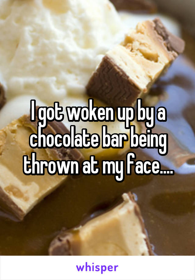 I got woken up by a chocolate bar being thrown at my face....