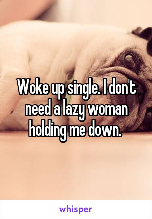 Woke up single. I don't need a lazy woman holding me down.