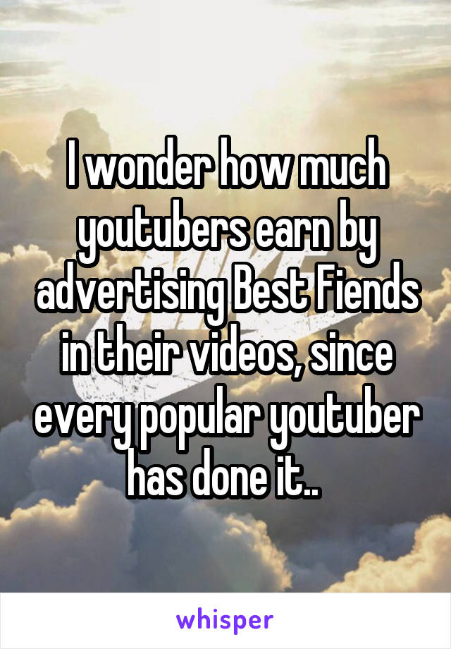 I wonder how much youtubers earn by advertising Best Fiends in their videos, since every popular youtuber has done it..