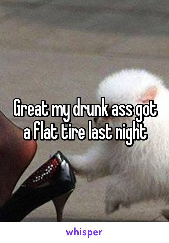 Great my drunk ass got a flat tire last night