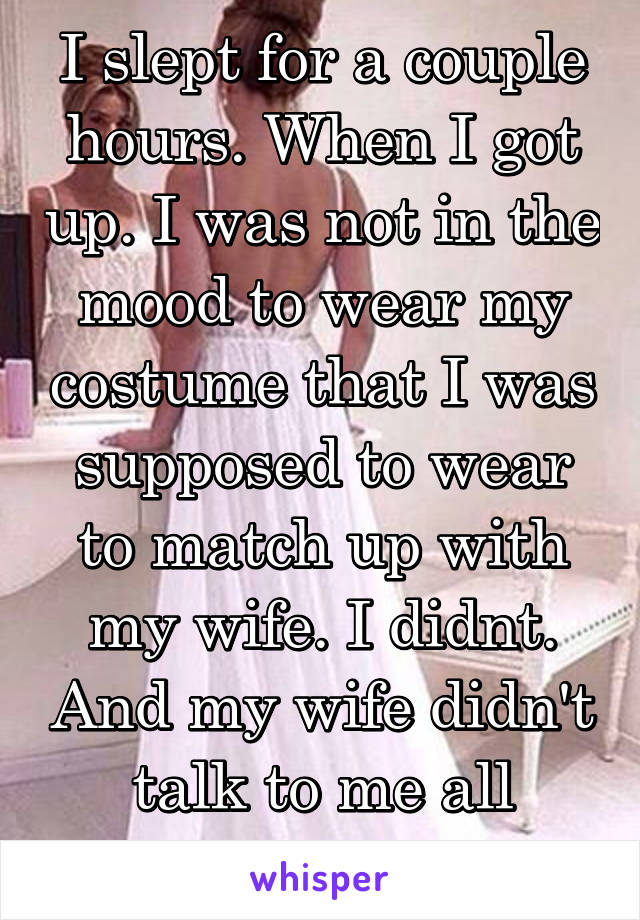 I slept for a couple hours. When I got up. I was not in the mood to wear my costume that I was supposed to wear to match up with my wife. I didnt. And my wife didn't talk to me all night.