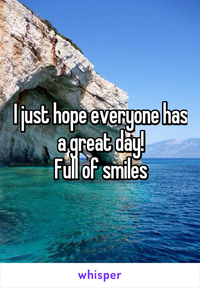 I just hope everyone has a great day! Full of smiles