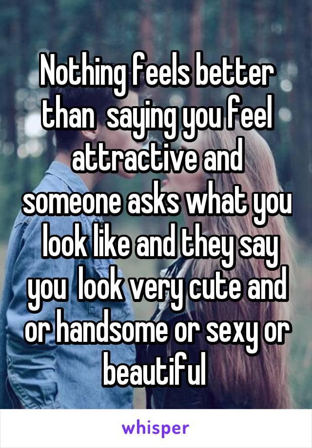 Nothing feels better than  saying you feel attractive and someone asks what you  look like and they say you  look very cute and or handsome or sexy or beautiful