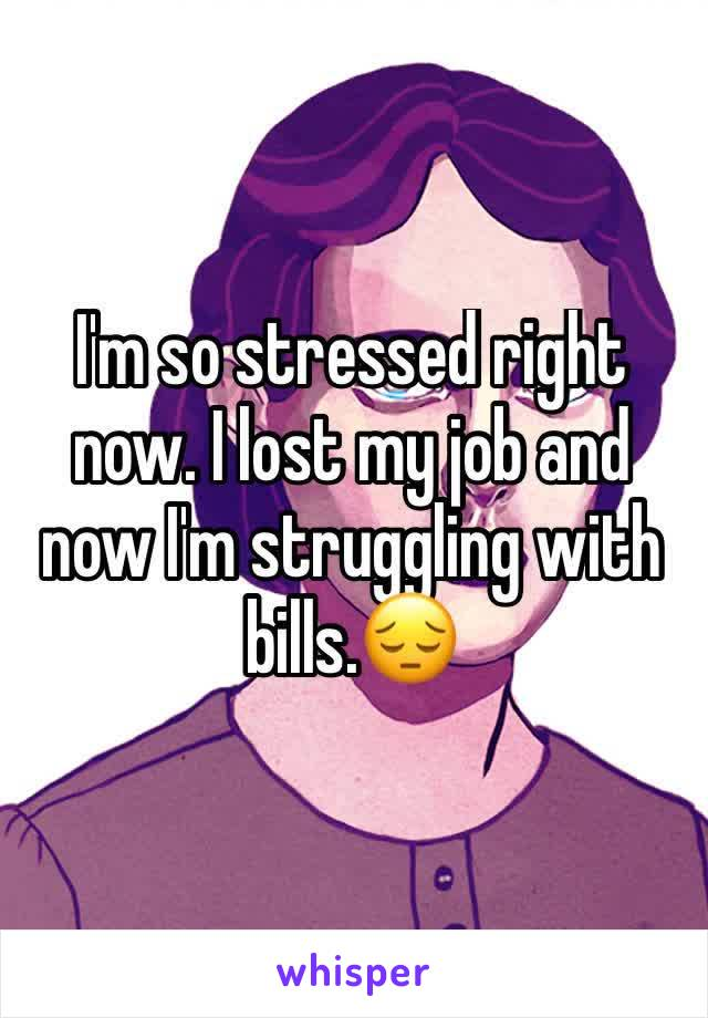 I'm so stressed right now. I lost my job and now I'm struggling with bills.😔
