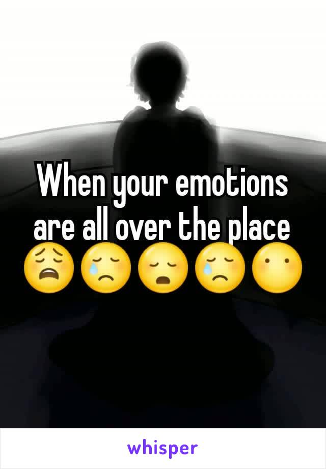 When your emotions are all over the place 😩😢😳😢😶