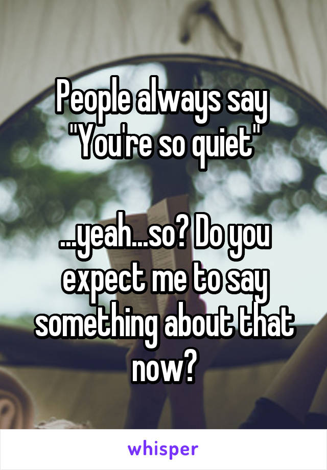 """People always say  """"You're so quiet""""  ...yeah...so? Do you expect me to say something about that now?"""