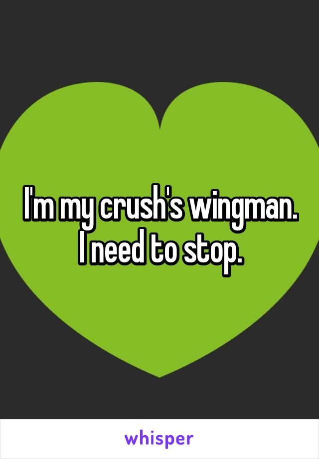 I'm my crush's wingman. I need to stop.