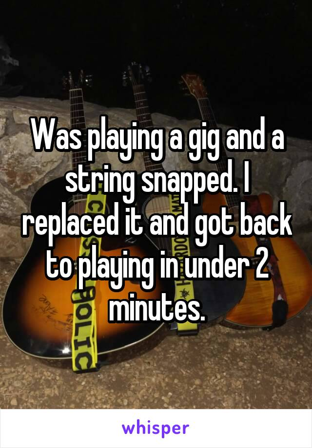 Was playing a gig and a string snapped. I replaced it and got back to playing in under 2 minutes.