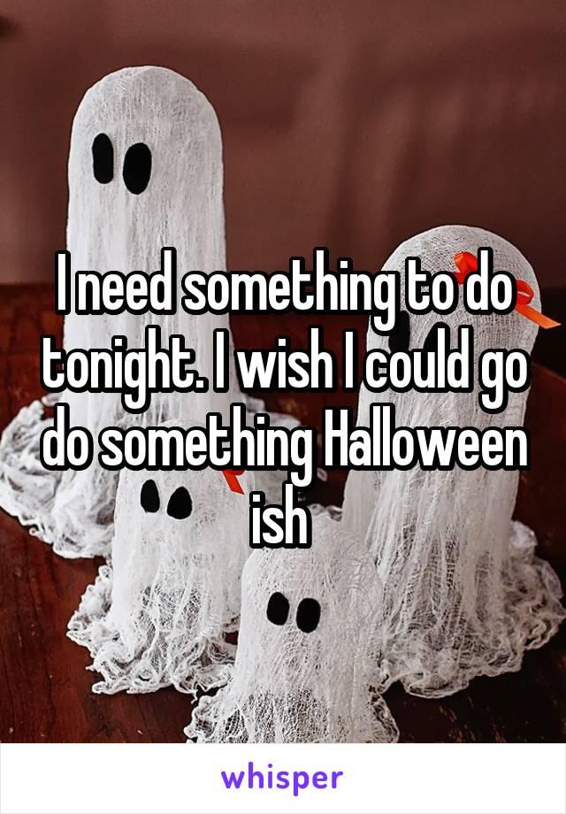 I need something to do tonight. I wish I could go do something Halloween ish