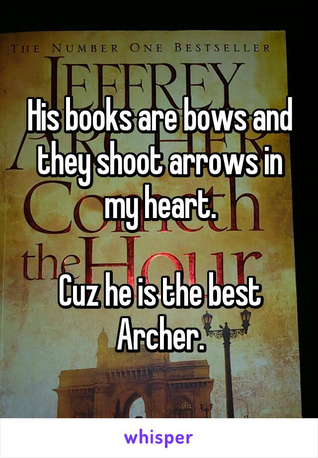 His books are bows and they shoot arrows in my heart.  Cuz he is the best Archer.