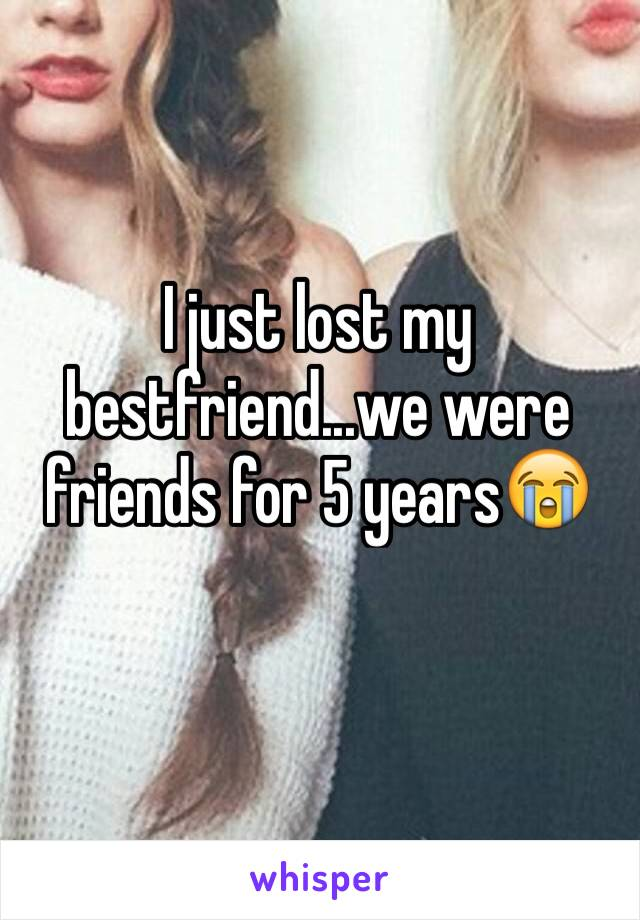 I just lost my bestfriend...we were friends for 5 years😭