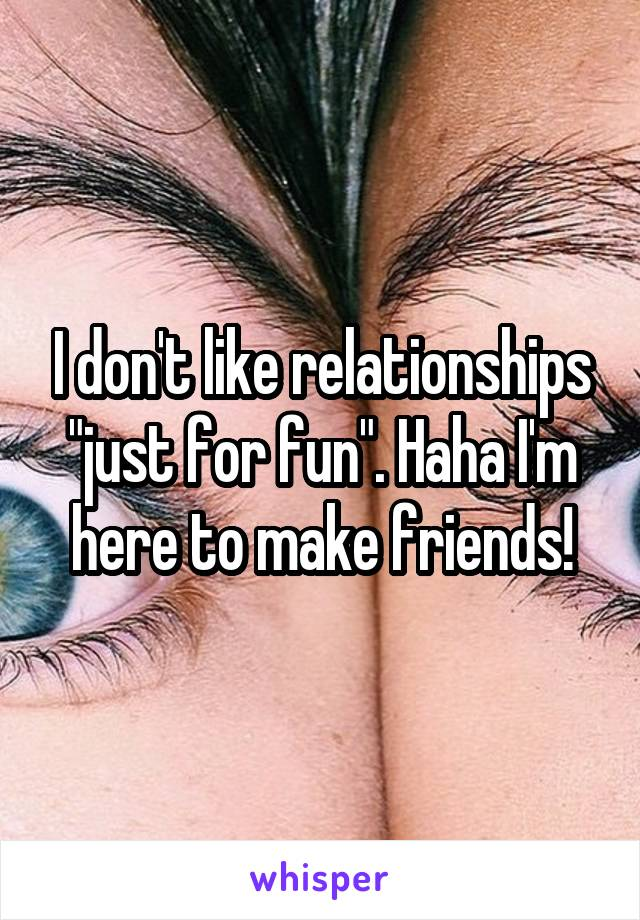 """I don't like relationships """"just for fun"""". Haha I'm here to make friends!"""