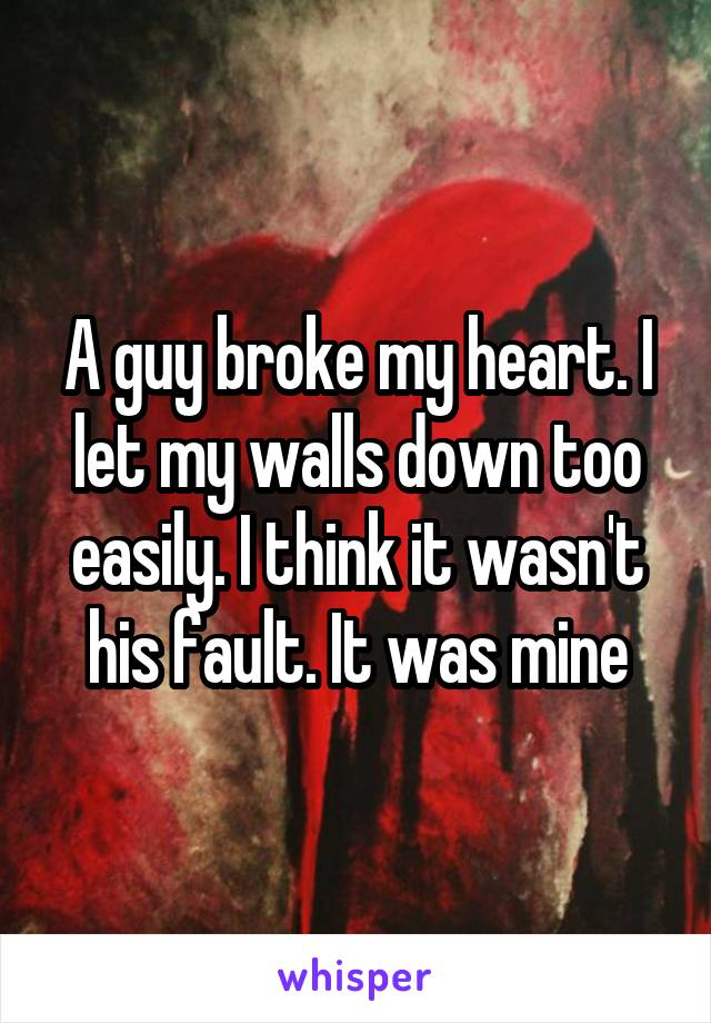 A guy broke my heart. I let my walls down too easily. I think it wasn't his fault. It was mine