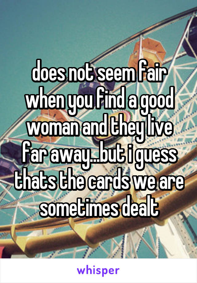 does not seem fair when you find a good woman and they live far away...but i guess thats the cards we are sometimes dealt