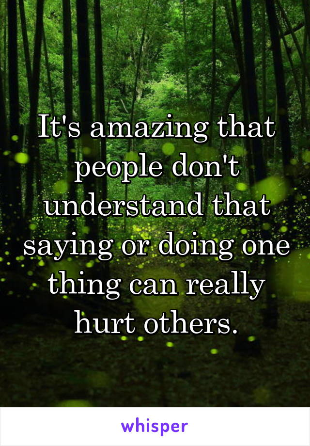 It's amazing that people don't understand that saying or doing one thing can really hurt others.