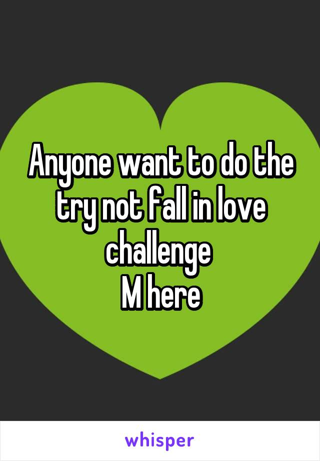 Anyone want to do the try not fall in love challenge  M here