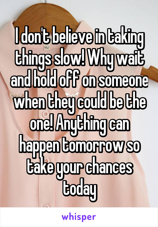 I don't believe in taking things slow! Why wait and hold off on someone when they could be the one! Anything can happen tomorrow so take your chances today