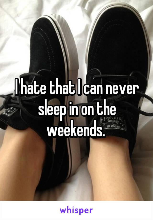 I hate that I can never sleep in on the weekends.