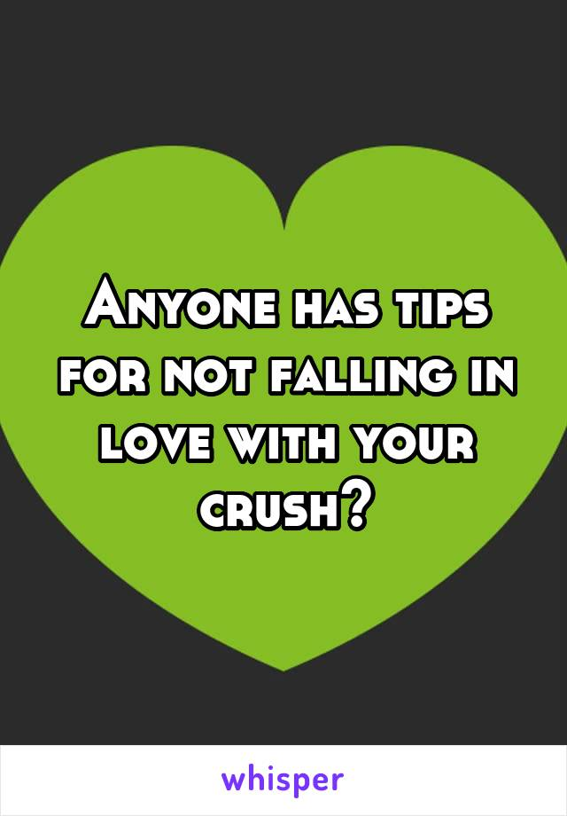 Anyone has tips for not falling in love with your crush?