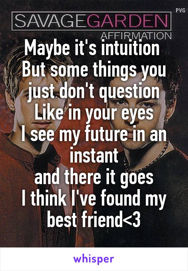 Maybe it's intuition  But some things you just don't question Like in your eyes I see my future in an instant and there it goes I think I've found my best friend<3