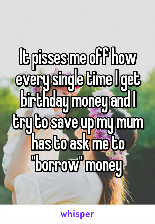 """It pisses me off how every single time I get birthday money and I try to save up my mum has to ask me to """"borrow"""" money"""