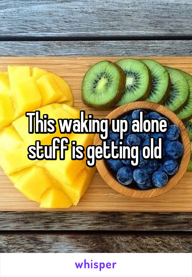 This waking up alone stuff is getting old