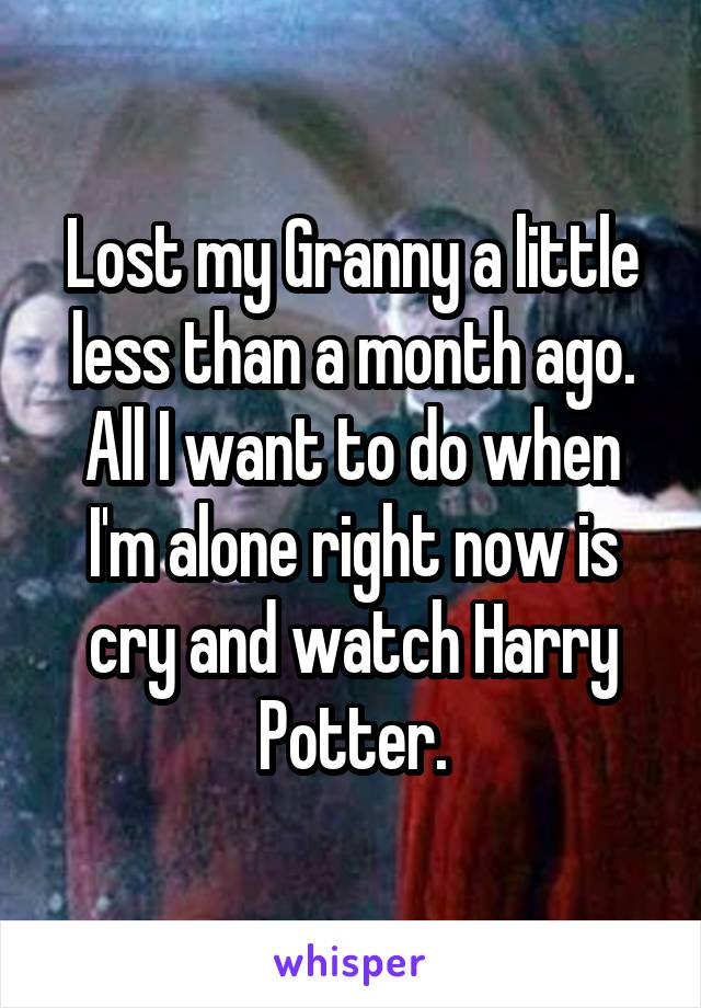 Lost my Granny a little less than a month ago. All I want to do when I'm alone right now is cry and watch Harry Potter.