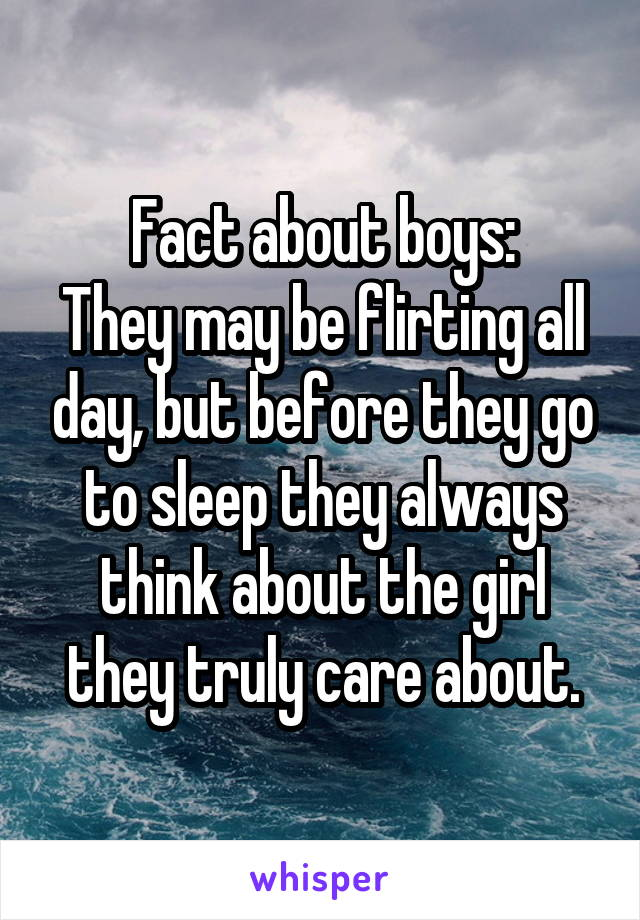 Fact about boys: They may be flirting all day, but before they go to sleep they always think about the girl they truly care about.
