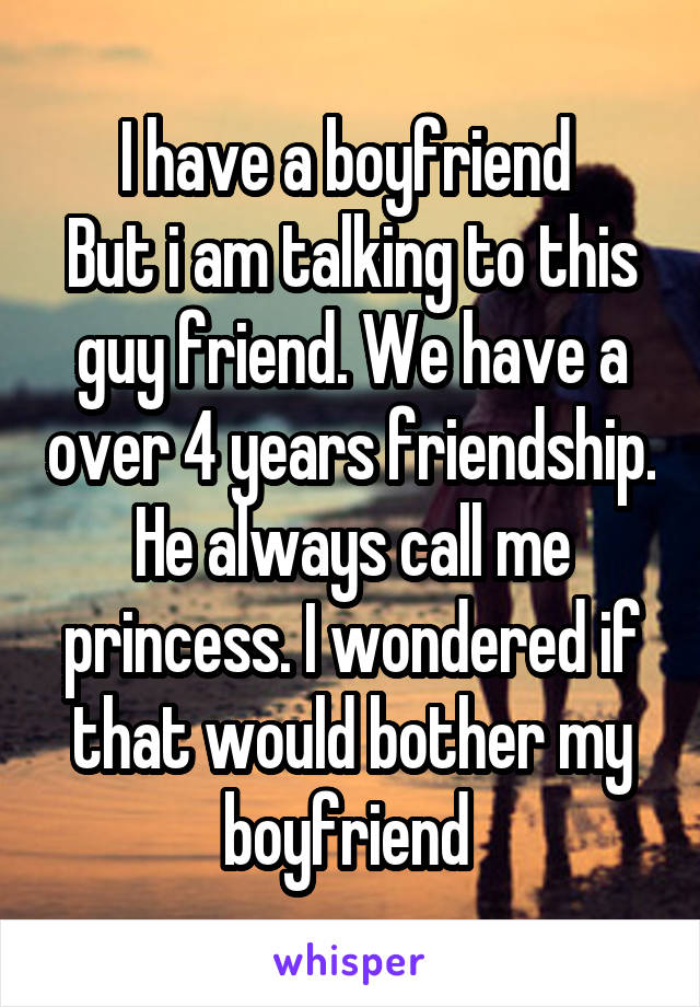 I have a boyfriend  But i am talking to this guy friend. We have a over 4 years friendship. He always call me princess. I wondered if that would bother my boyfriend