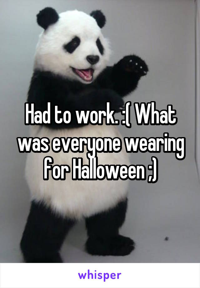 Had to work. :( What was everyone wearing for Halloween ;)