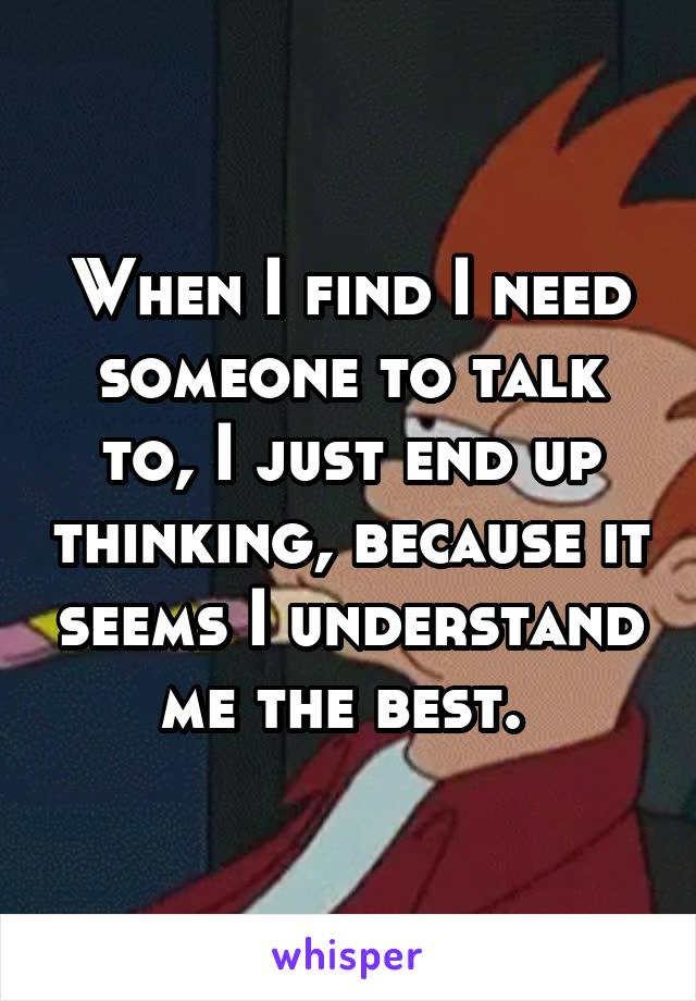 When I find I need someone to talk to, I just end up thinking, because it seems I understand me the best.