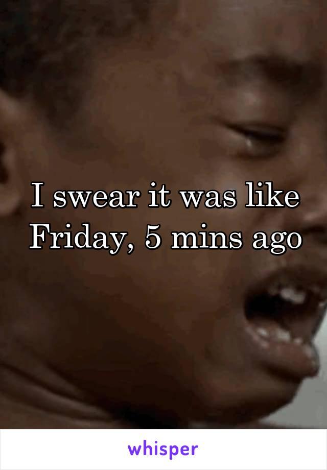 I swear it was like Friday, 5 mins ago