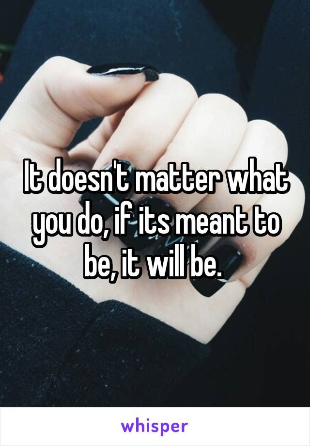 It doesn't matter what you do, if its meant to be, it will be.