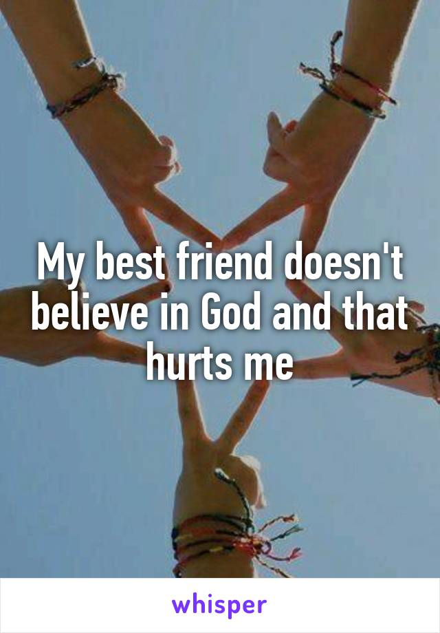 My best friend doesn't believe in God and that hurts me
