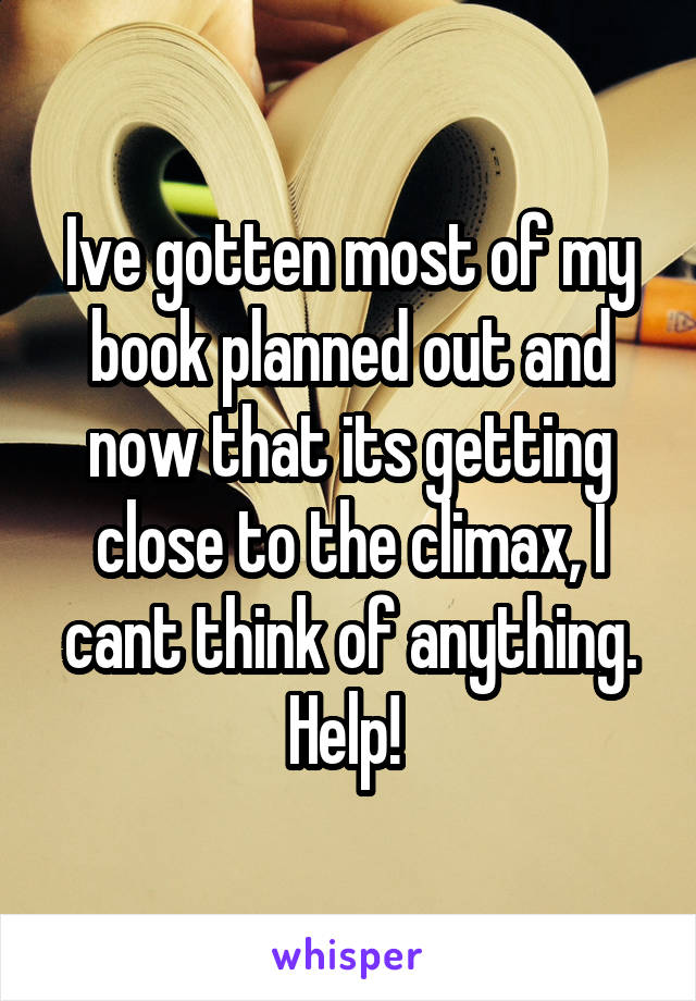 Ive gotten most of my book planned out and now that its getting close to the climax, I cant think of anything. Help!