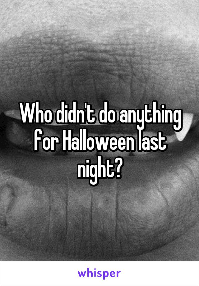 Who didn't do anything for Halloween last night?