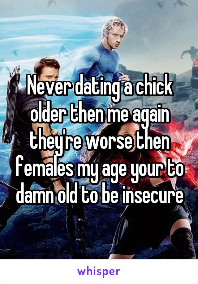Never dating a chick older then me again they're worse then females my age your to damn old to be insecure