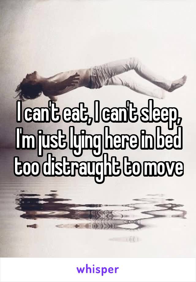 I can't eat, I can't sleep, I'm just lying here in bed too distraught to move