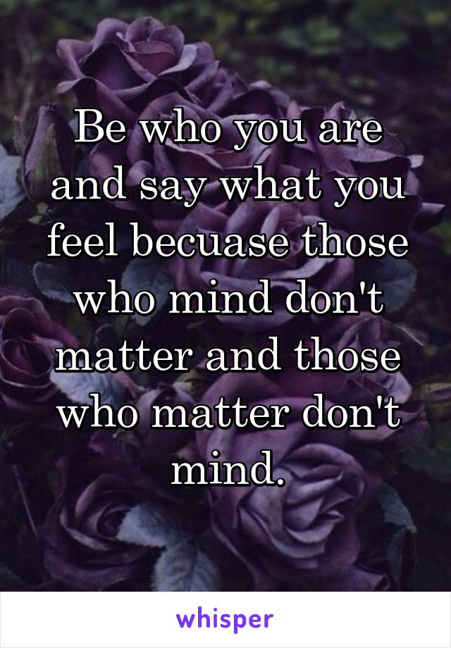 Be who you are and say what you feel becuase those who mind don't matter and those who matter don't mind.