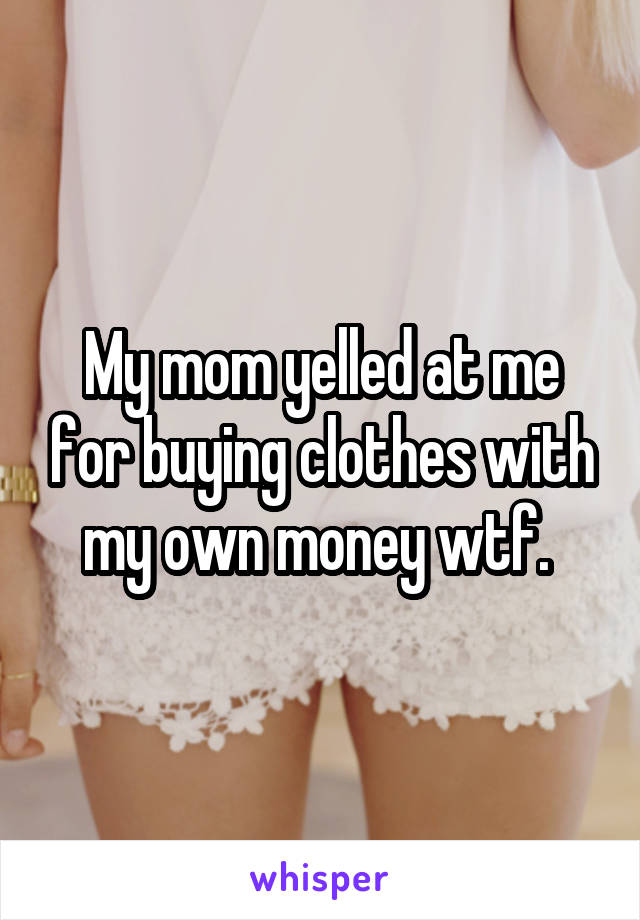 My mom yelled at me for buying clothes with my own money wtf.