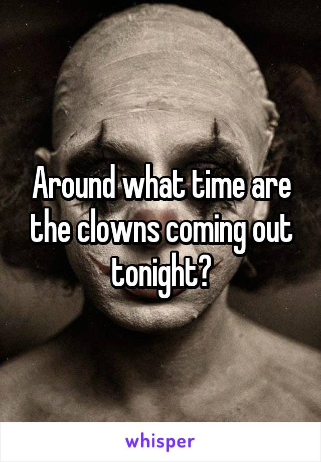 Around what time are the clowns coming out tonight?
