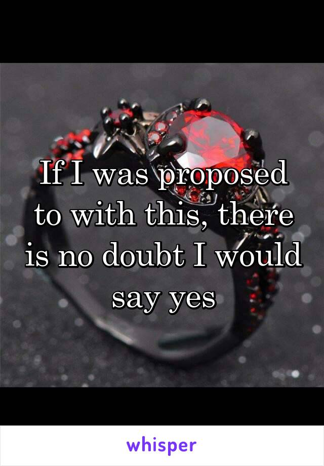 If I was proposed to with this, there is no doubt I would say yes